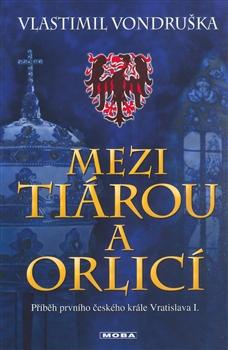 Mezi tiárou a orlicí Příběh prvního českého krále Vratislava I.